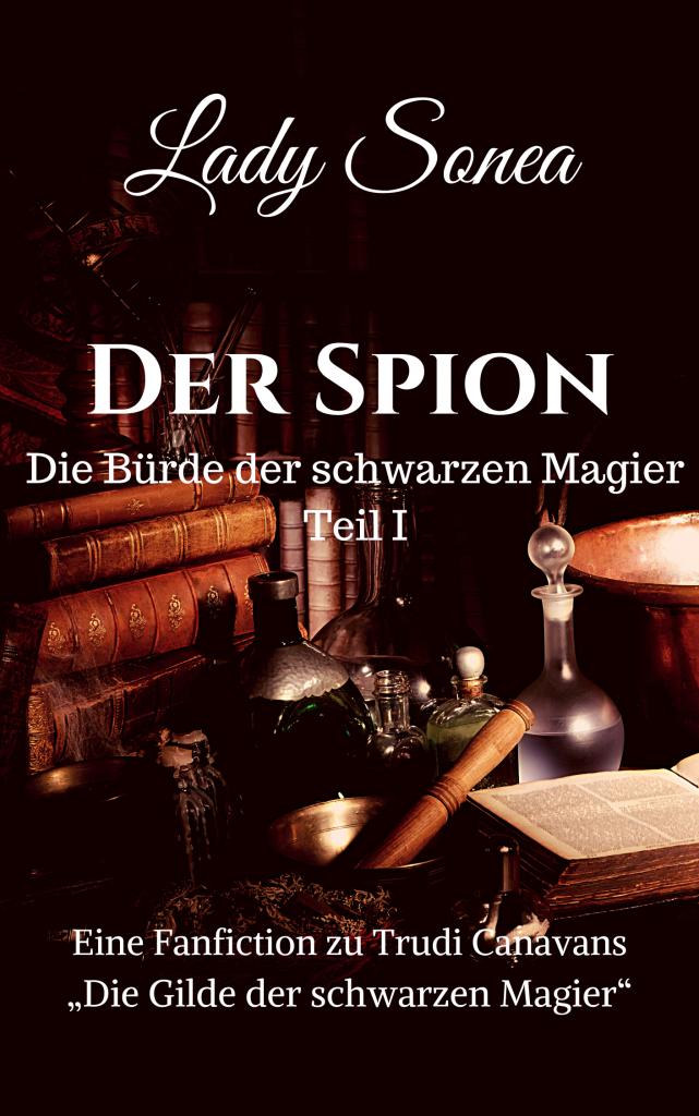 """Titel Cover """"Die Bürde der schwarzen Magier I – Der Spion"""" von Lady Sonea. Das Bild zeigt ein ein altmodisches Arbeitszimmer. Im Vordergrund befindet sich ein Tisch mit Büchern, alchemistischen Tränken und Phiolen sowie einem Kessel. Im Hintergrund ist ein Bücherregal. Auf dem Cover steht in weißer Schrift: """"Eine Fanfiction zu Trudi Canavans Die Gilde der schwarzen Magier""""."""