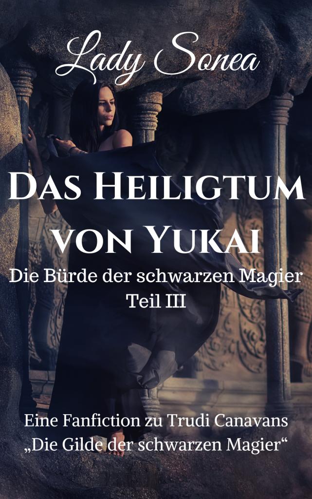 """Titel Cover """"Die Bürde der schwarzen Magier III – Das Heiligtum von Yukai"""" von Lady Sonea. Das Bild zeigt eine dunkelhaarige Frau in einem schwarzen Gewand, das im Wind flattert. Sie steht auf einem Vorsprung einer Felswand, ihre Hand ruht auf einer Steinsäule. Im Hintergrund sind weitere Steinsäulen und eine steinerne Tür mit einem reliefartigen Profil. Auf dem Cover steht in weißer Schrift: """"Eine Fanfiction zu Trudi Canavans Die Gilde der schwarzen Magier""""."""
